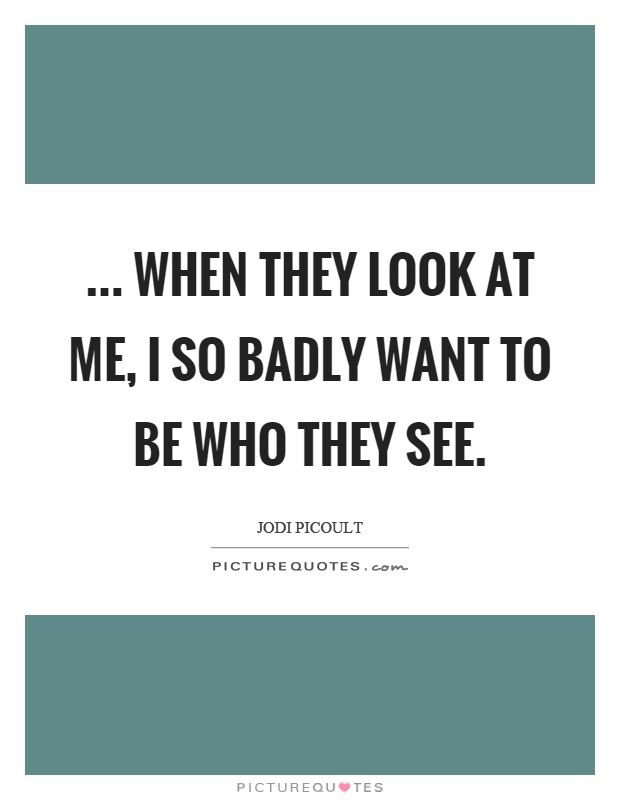 ... when they look at me, I so badly want to be who they see Picture Quote #1