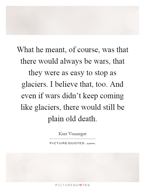 What he meant, of course, was that there would always be wars, that they were as easy to stop as glaciers. I believe that, too. And even if wars didn't keep coming like glaciers, there would still be plain old death Picture Quote #1