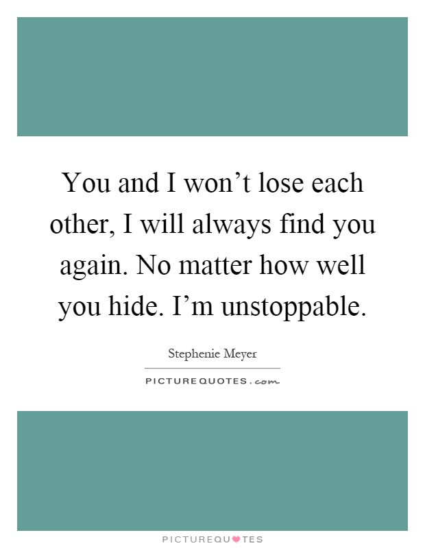You and I won't lose each other, I will always find you again. No matter how well you hide. I'm unstoppable Picture Quote #1