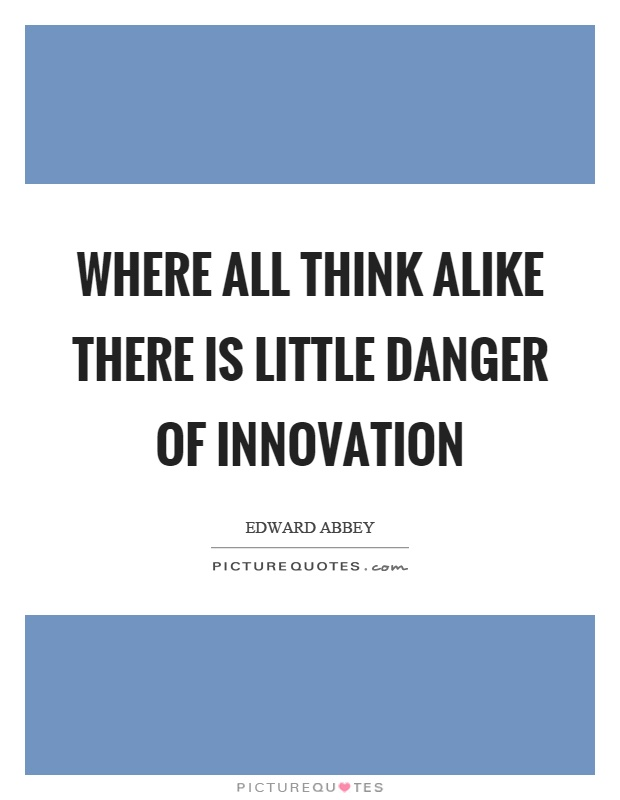 Where all think alike there is little danger of innovation Picture Quote #1