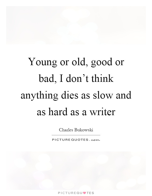 Young or old, good or bad, I don't think anything dies as slow and as hard as a writer Picture Quote #1