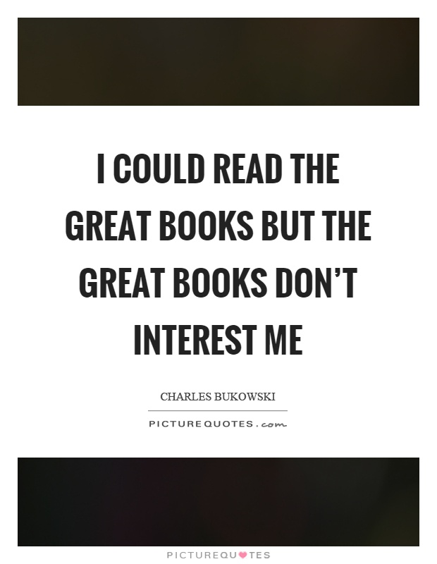 I could read the great books but the great books don't interest me Picture Quote #1