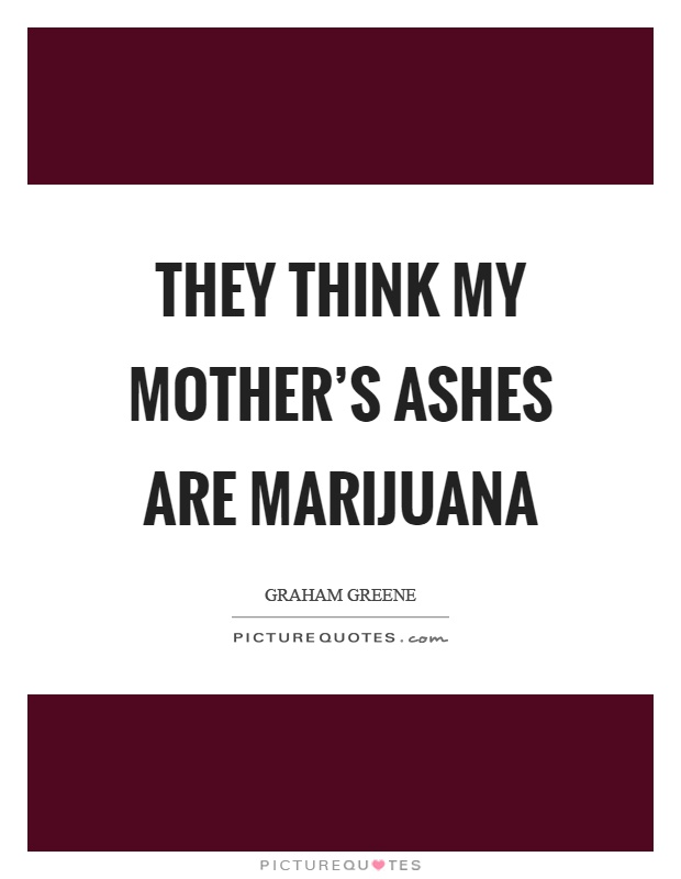 They think my mother's ashes are marijuana Picture Quote #1