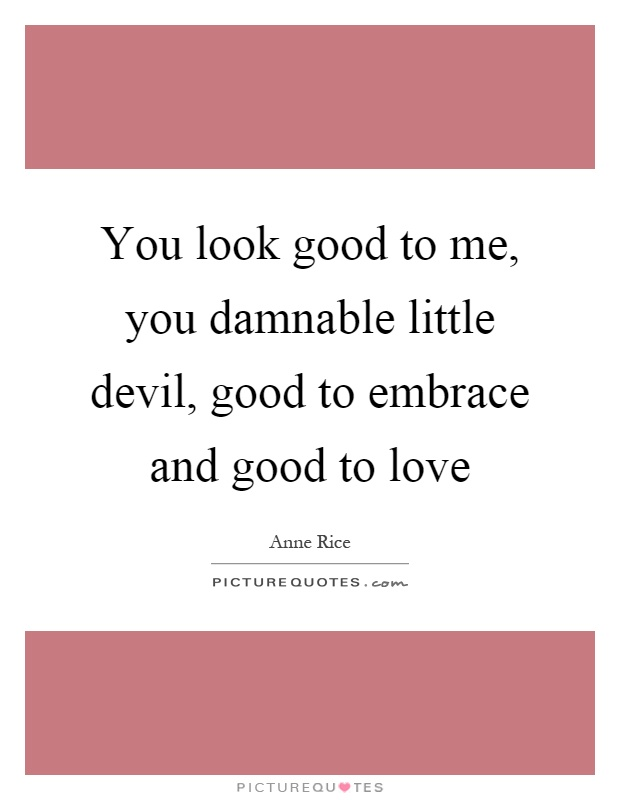 You look good to me, you damnable little devil, good to embrace and good to love Picture Quote #1