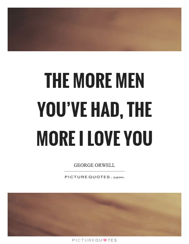 The more men you've had, the more I love you Picture Quote #1