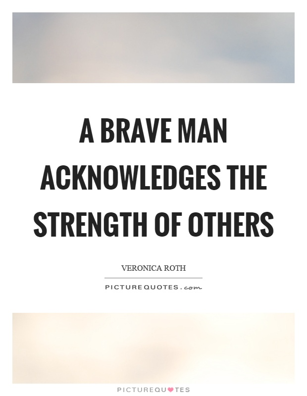 A brave man acknowledges the strength of others Picture Quote #1