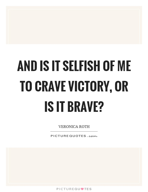 And is it selfish of me to crave victory, or is it brave? Picture Quote #1