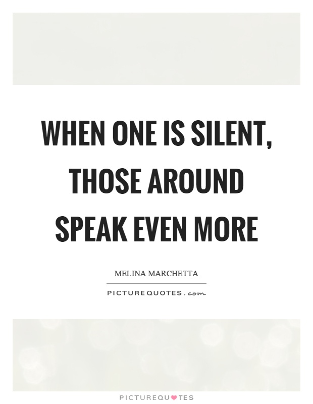 When one is silent, those around speak even more Picture Quote #1