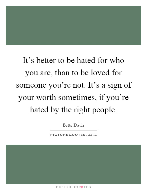 It Is Better To Be Hated For What You Are Than Loved For: It's Better To Be Hated For Who You Are, Than To Be Loved