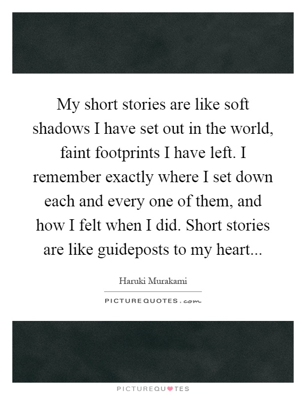 My short stories are like soft shadows I have set out in the world, faint footprints I have left. I remember exactly where I set down each and every one of them, and how I felt when I did. Short stories are like guideposts to my heart Picture Quote #1