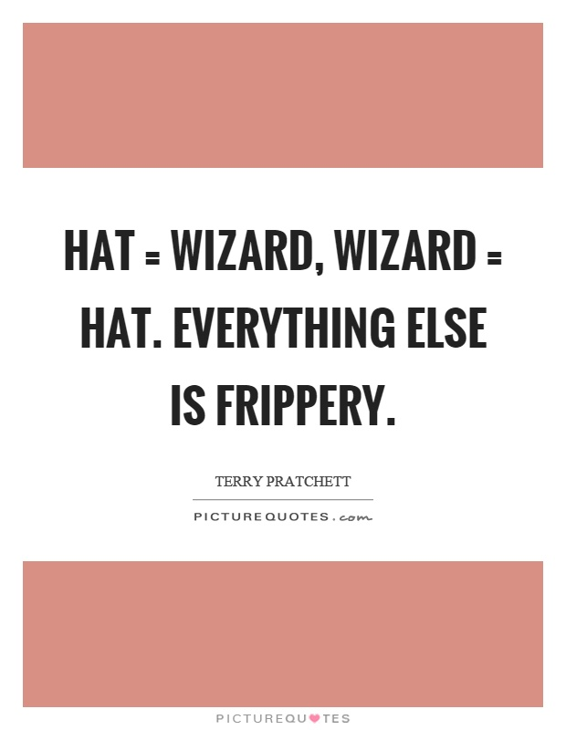 Hat = wizard, wizard = hat. Everything else is frippery Picture Quote #1