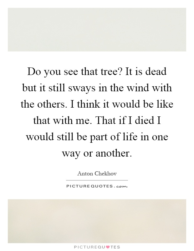 Do you see that tree? It is dead but it still sways in the wind with the others. I think it would be like that with me. That if I died I would still be part of life in one way or another Picture Quote #1
