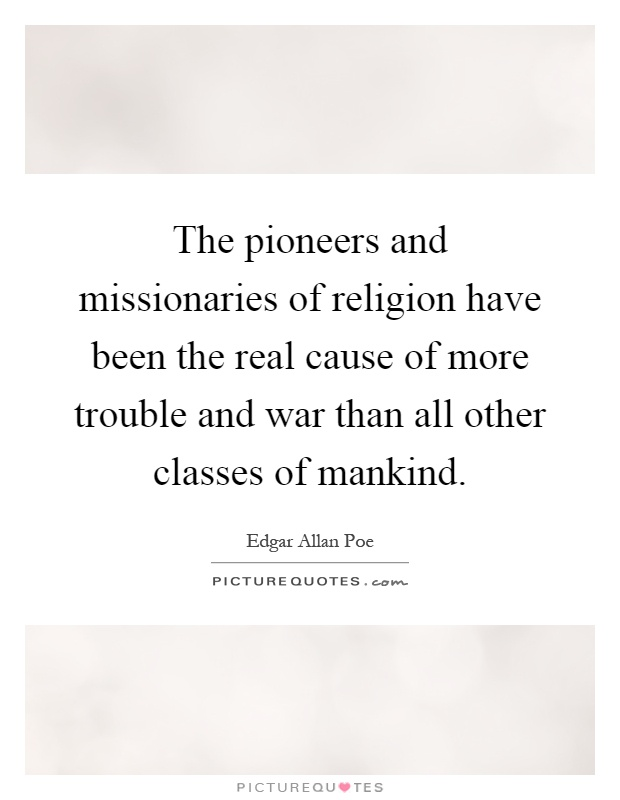 The pioneers and missionaries of religion have been the real cause of more trouble and war than all other classes of mankind Picture Quote #1
