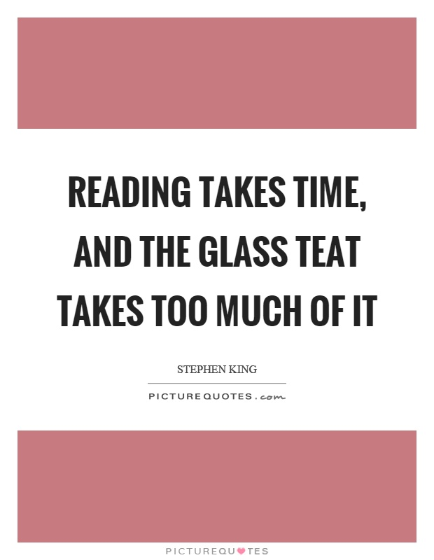Reading takes time, and the glass teat takes too much of it Picture Quote #1