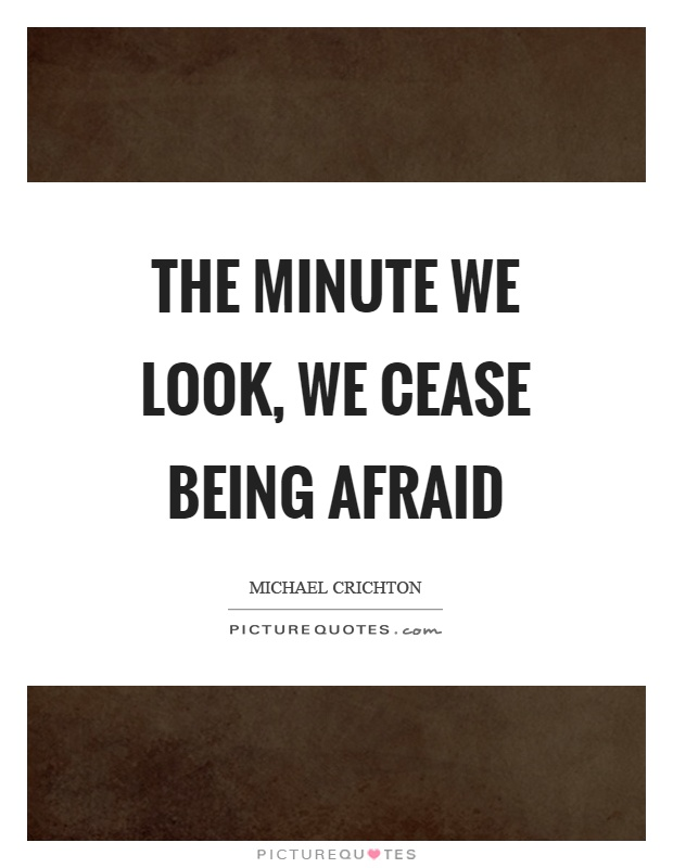 The minute we look, we cease being afraid Picture Quote #1