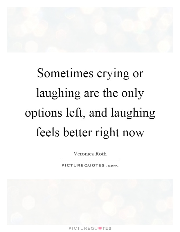 Sometimes crying or laughing are the only options left, and laughing feels better right now Picture Quote #1