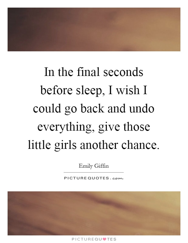 In the final seconds before sleep, I wish I could go back and undo everything, give those little girls another chance Picture Quote #1