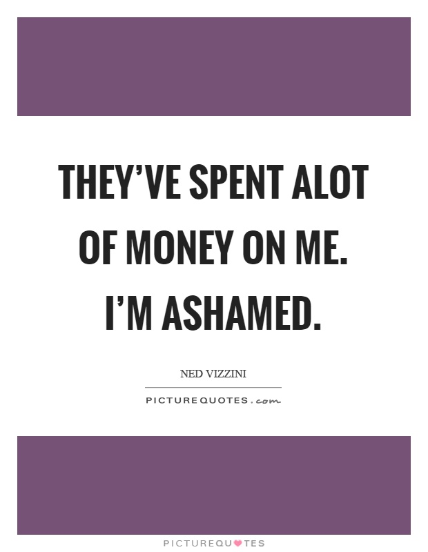 They've spent alot of money on me. I'm ashamed Picture Quote #1