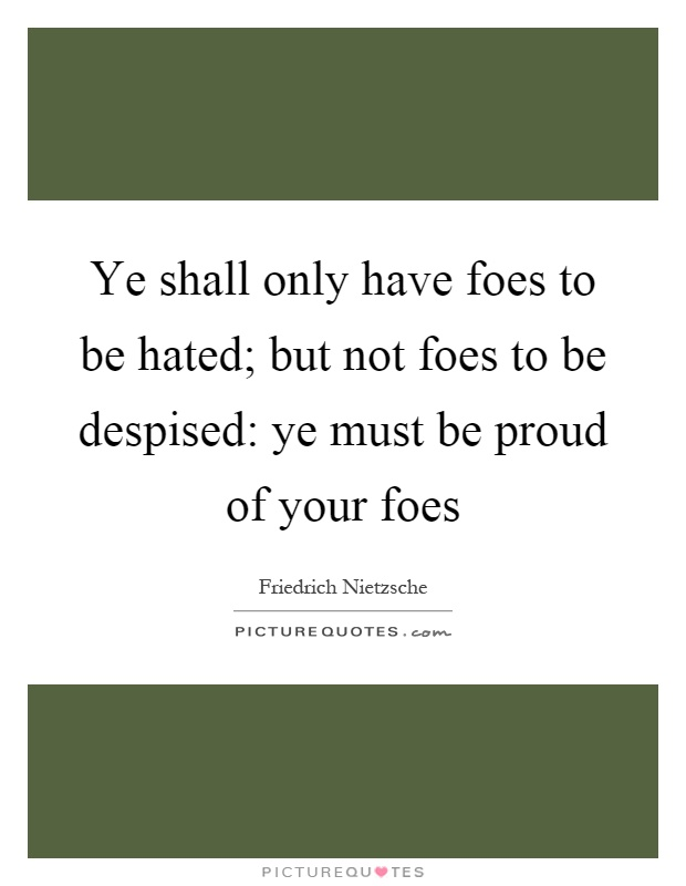 Ye shall only have foes to be hated; but not foes to be despised: ye must be proud of your foes Picture Quote #1