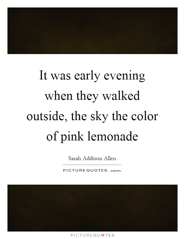 It was early evening when they walked outside, the sky the color of pink lemonade Picture Quote #1
