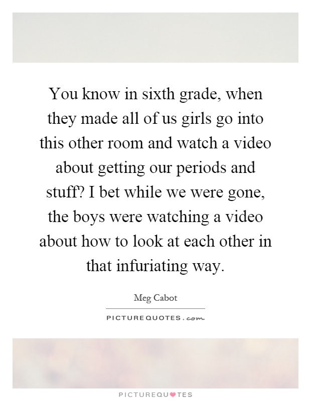 You know in sixth grade, when they made all of us girls go into this other room and watch a video about getting our periods and stuff? I bet while we were gone, the boys were watching a video about how to look at each other in that infuriating way Picture Quote #1