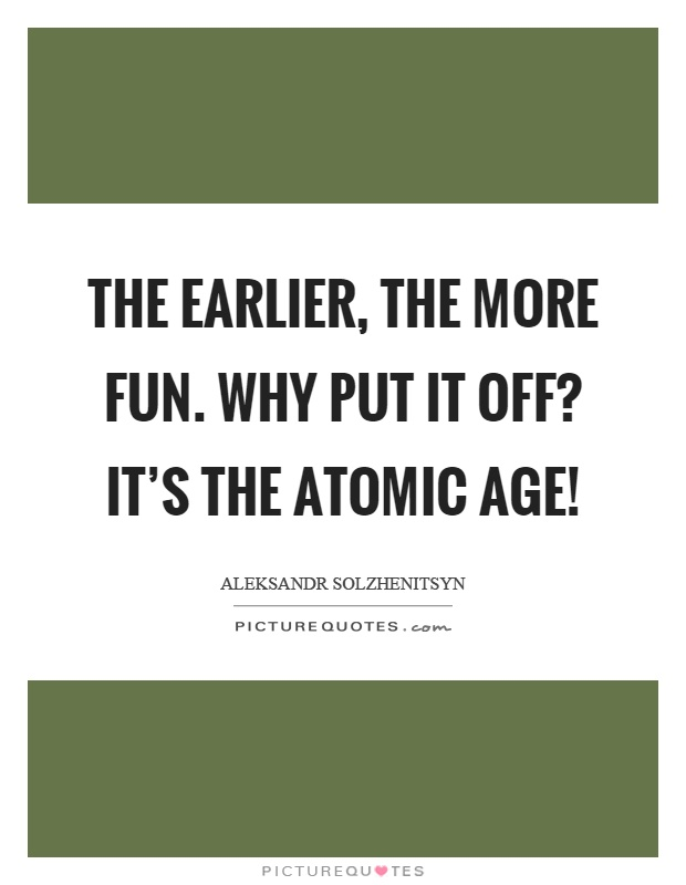 The earlier, the more fun. Why put it off? It's the atomic age! Picture Quote #1