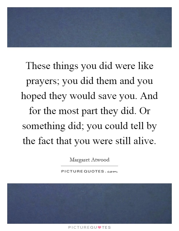These things you did were like prayers; you did them and you hoped they would save you. And for the most part they did. Or something did; you could tell by the fact that you were still alive Picture Quote #1