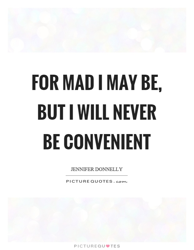 For mad I may be, but I will never be convenient Picture Quote #1