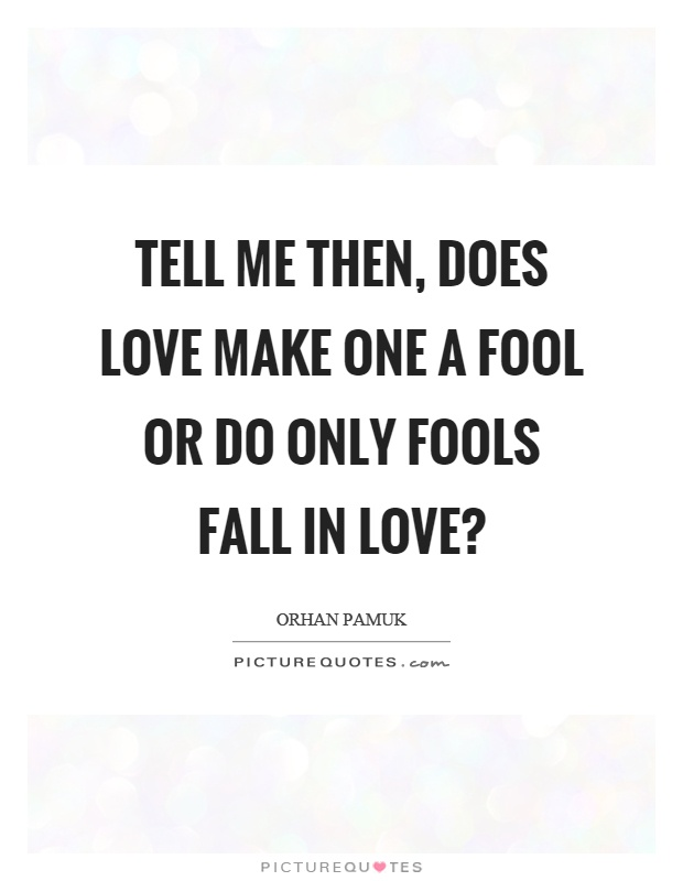 Tell me then, does love make one a fool or do only fools fall in love? Picture Quote #1