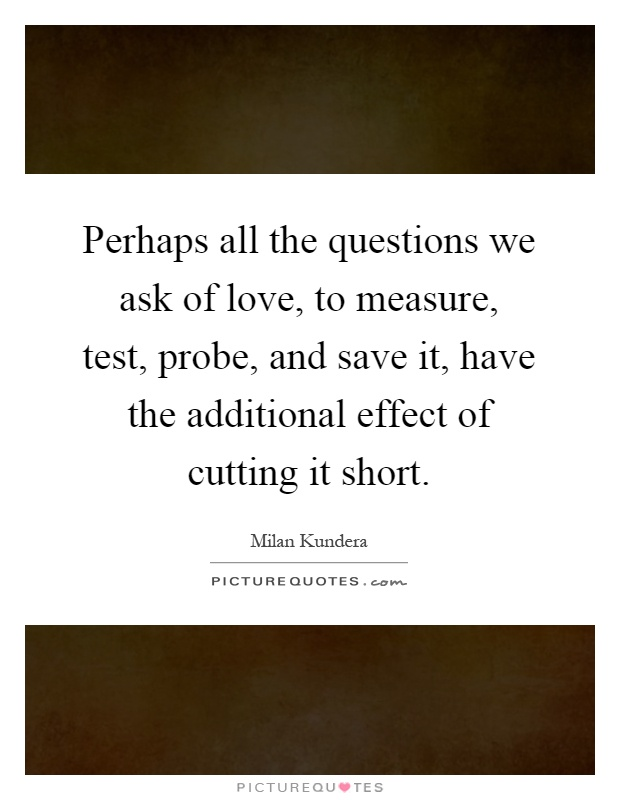 Perhaps all the questions we ask of love, to measure, test, probe, and save it, have the additional effect of cutting it short Picture Quote #1