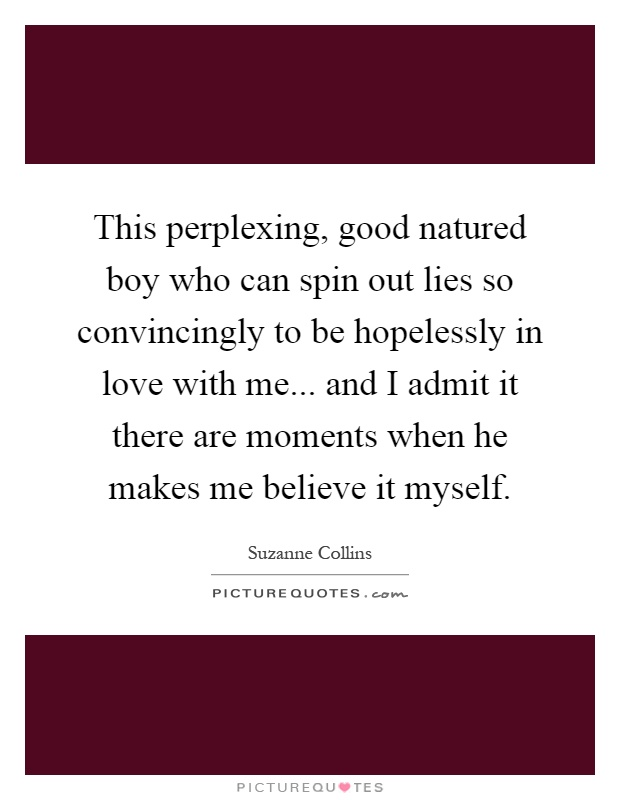 This perplexing, good natured boy who can spin out lies so convincingly to be hopelessly in love with me... and I admit it there are moments when he makes me believe it myself Picture Quote #1
