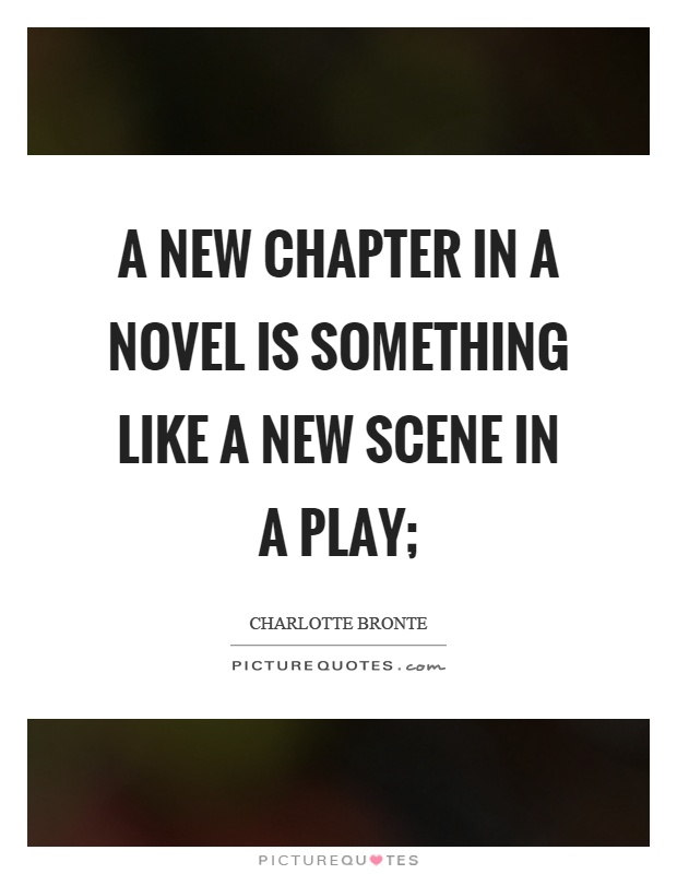A new chapter in a novel is something like a new scene in a play; Picture Quote #1