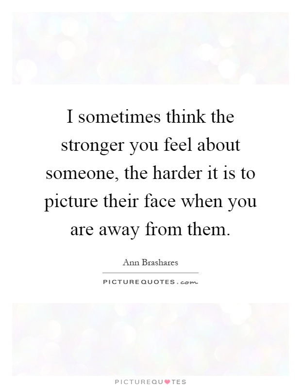 I sometimes think the stronger you feel about someone, the harder it is to picture their face when you are away from them Picture Quote #1