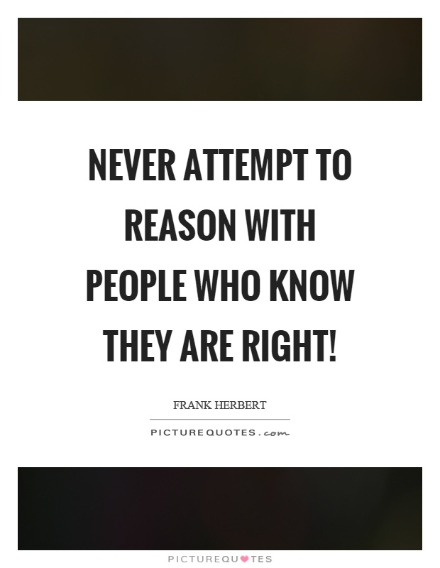 Never attempt to reason with people who know they are right! Picture Quote #1