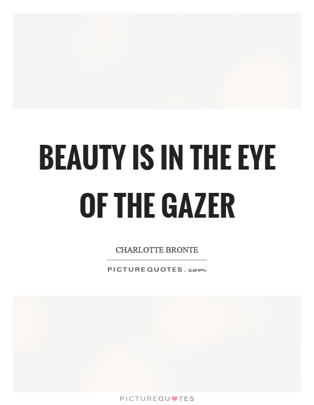 Beauty is in the eye of the gazer Picture Quote #1