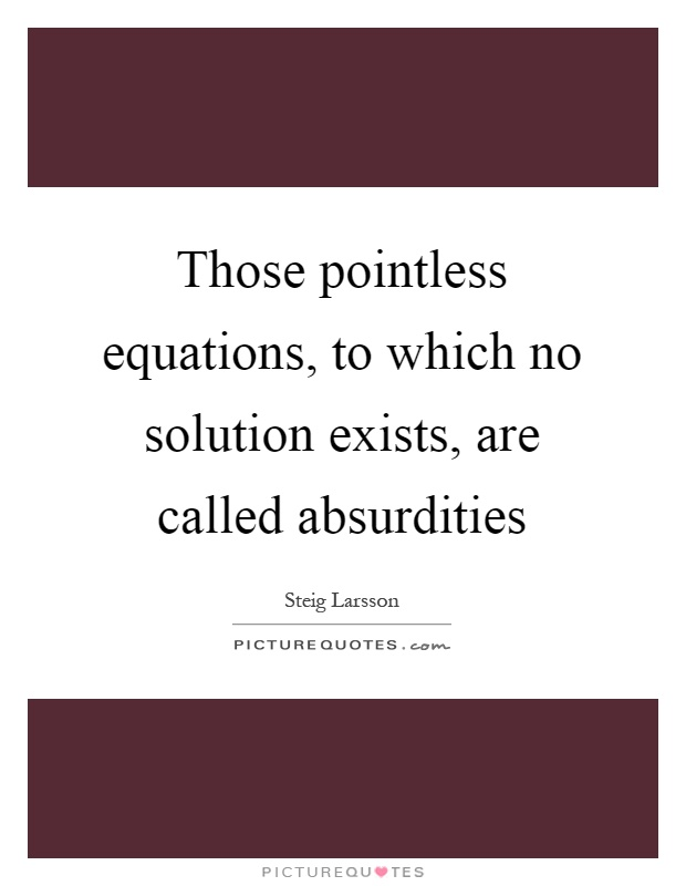 Those pointless equations, to which no solution exists, are called absurdities Picture Quote #1