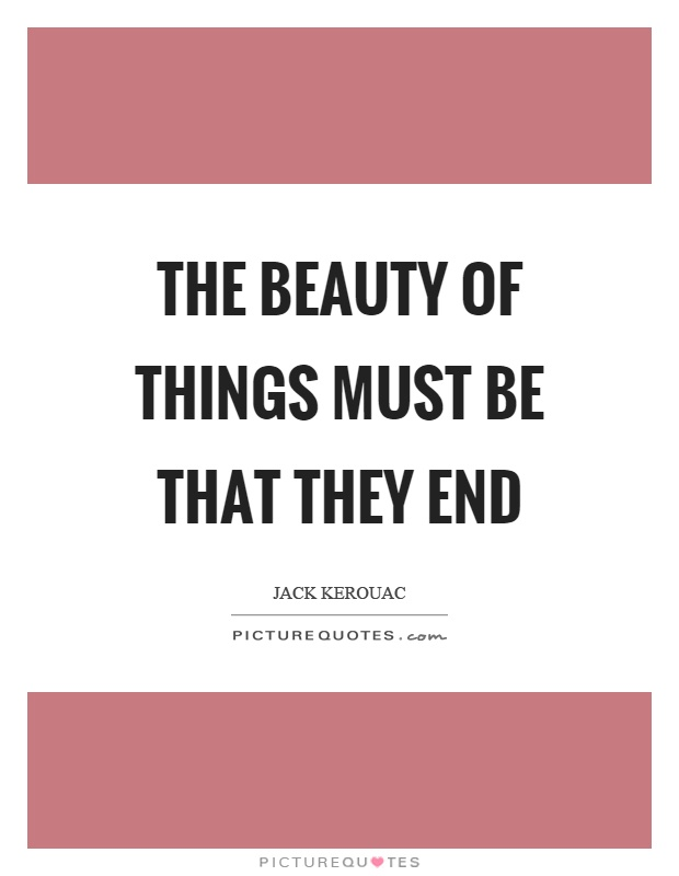 The beauty of things must be that they end Picture Quote #1