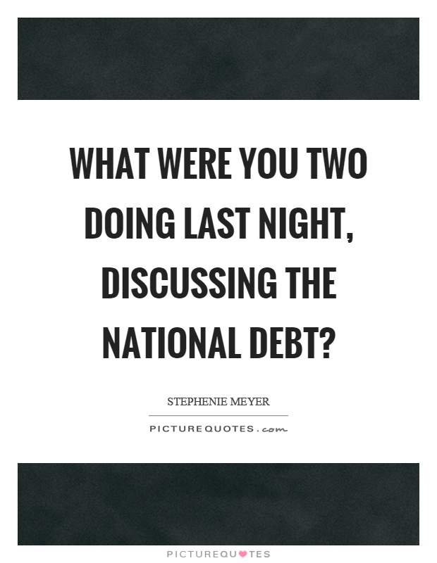 What were you two doing last night, discussing the national debt? Picture Quote #1