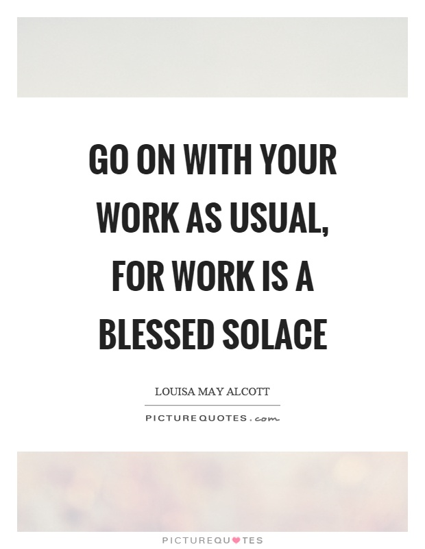 Go on with your work as usual, for work is a blessed solace Picture Quote #1