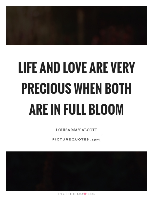 Life and love are very precious when both are in full bloom Picture Quote #1