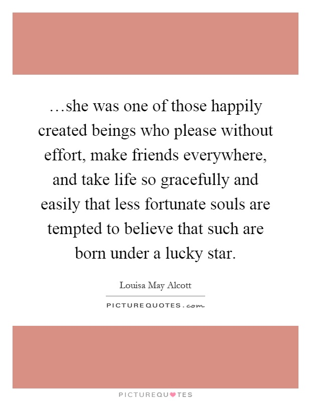 …she was one of those happily created beings who please without effort, make friends everywhere, and take life so gracefully and easily that less fortunate souls are tempted to believe that such are born under a lucky star Picture Quote #1