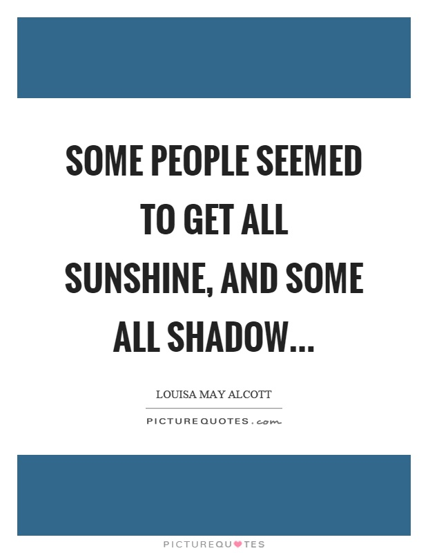 Some people seemed to get all sunshine, and some all shadow… Picture Quote #1