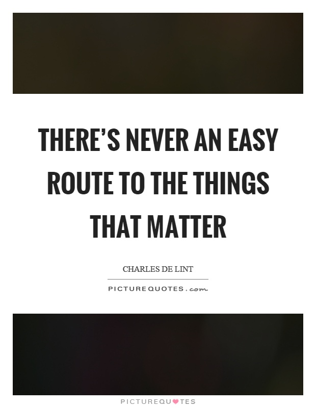 There's never an easy route to the things that matter Picture Quote #1