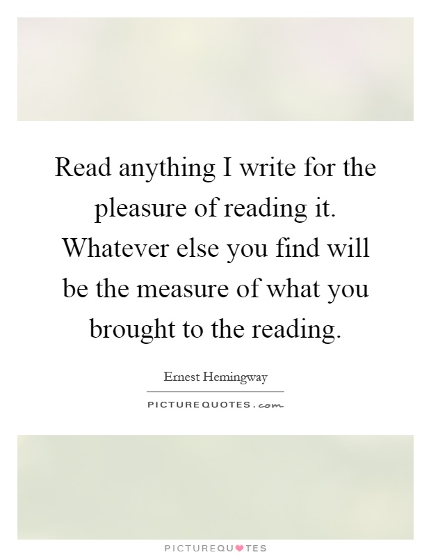 Read anything I write for the pleasure of reading it. Whatever else you find will be the measure of what you brought to the reading Picture Quote #1