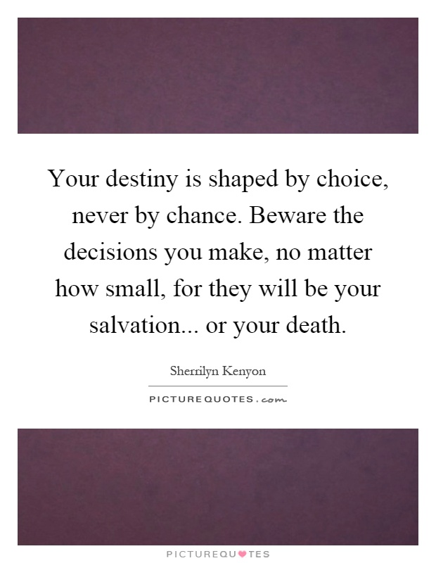 Your destiny is shaped by choice, never by chance. Beware the decisions you make, no matter how small, for they will be your salvation... or your death Picture Quote #1