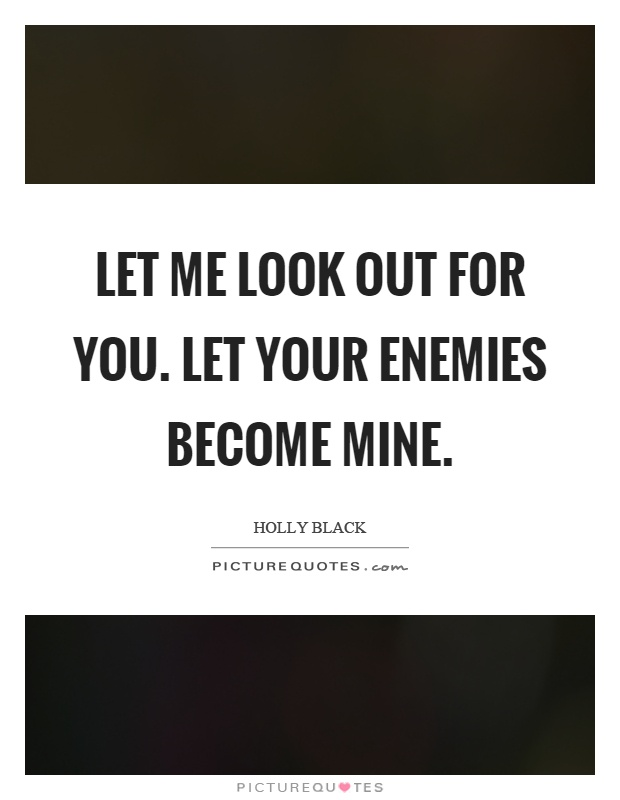 Let me look out for you. Let your enemies become mine Picture Quote #1