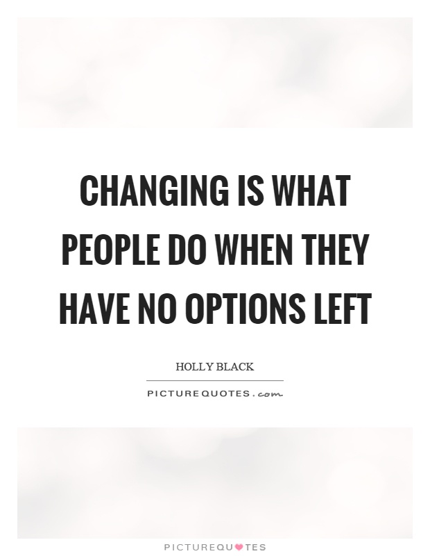 Changing is what people do when they have no options left Picture Quote #1