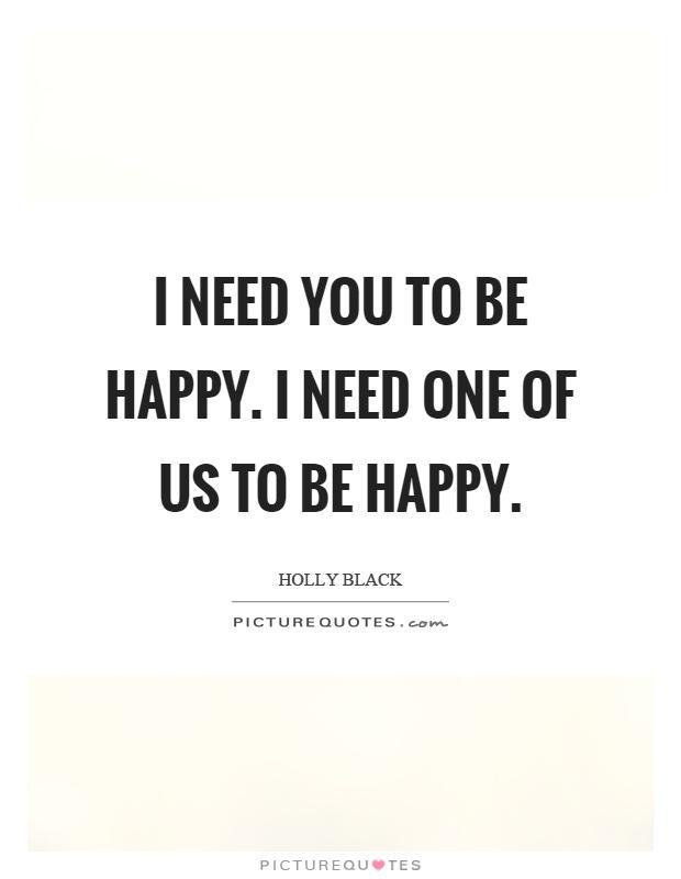 I need you to be happy. I need one of us to be happy Picture Quote #1