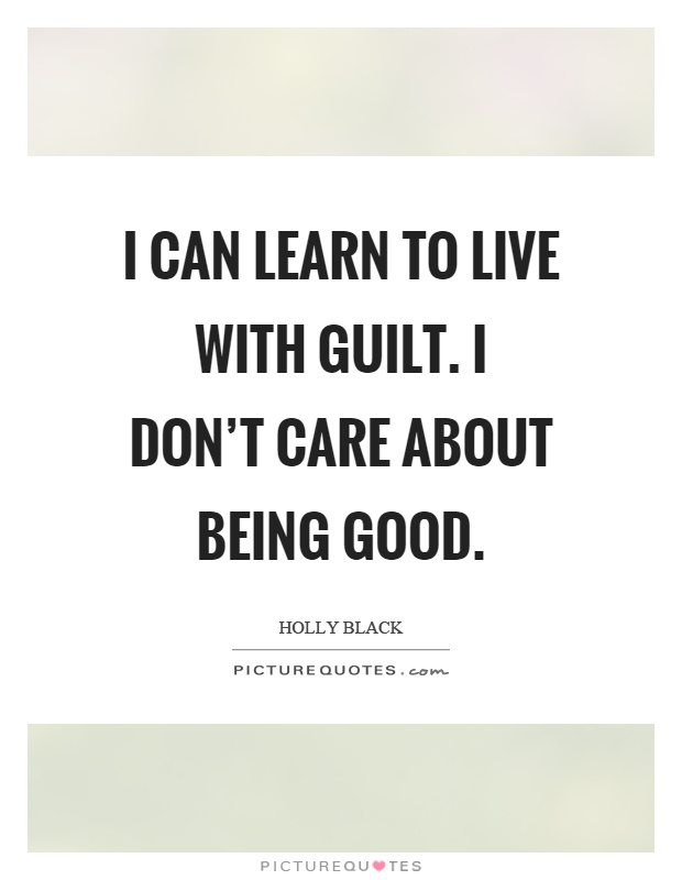 I can learn to live with guilt. I don't care about being good Picture Quote #1