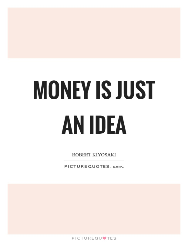 Money is just an idea Picture Quote #1